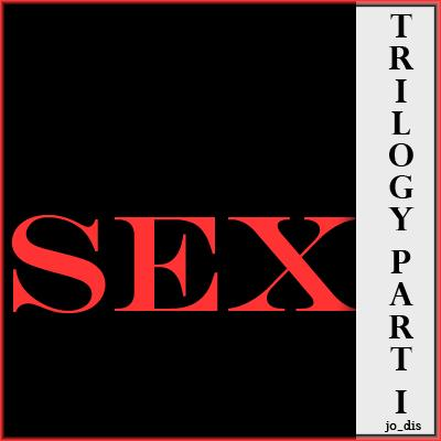 SEX ...Trilogy Part I
