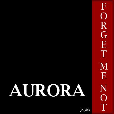 AURORA ... Forget me NEVER!