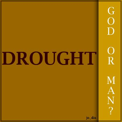 DROUGHT...GOD OR MAN?