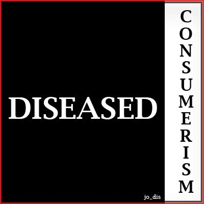 DISEASED CONSUMERISM